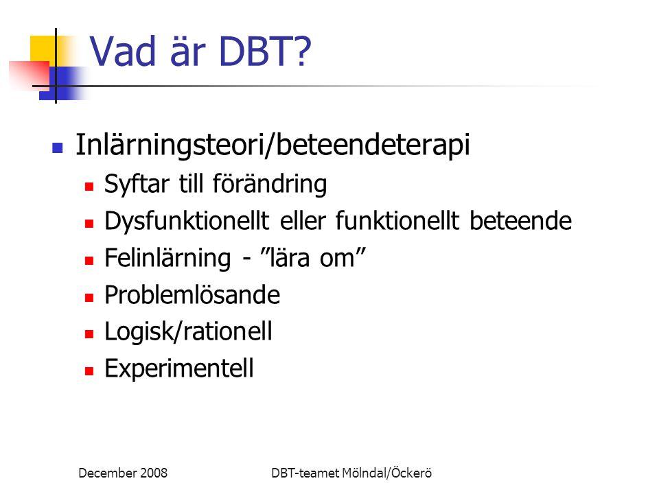 December 2008DBT-teamet Mölndal/Öckerö Vad är DBT? Inlärningsteori/beteendeterapi Syftar till förändring Dysfunktionellt eller funktionellt beteende F