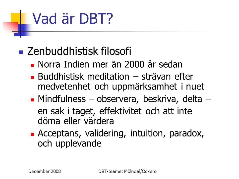 December 2008DBT-teamet Mölndal/Öckerö Vad är DBT? Zenbuddhistisk filosofi Norra Indien mer än 2000 år sedan Buddhistisk meditation – strävan efter me