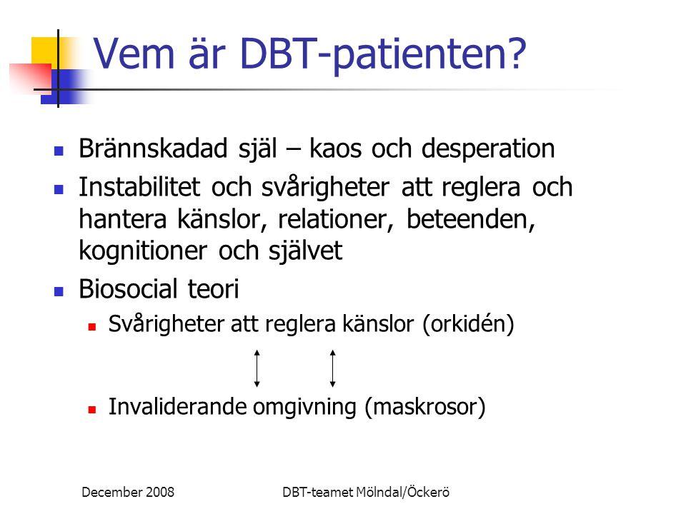 December 2008DBT-teamet Mölndal/Öckerö DBT-strategier Validering Att balansera förändring Att förmedla medveten närvaro och acceptans till någon Att förmedla att någon är sann, begriplig, välgrundad, meningsfull, logisk, funktionell Empati som kompletteras med analys av sammanhang och mål Validera patientens känslor, tankar, beteenden, kroppsreaktioner och den unika varelse hon är