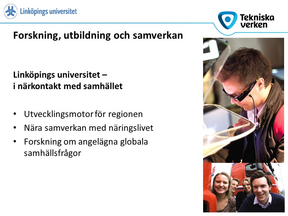 Linköpings universitet – i närkontakt med samhället Utvecklingsmotor för regionen Nära samverkan med näringslivet Forskning om angelägna globala samhällsfrågor Forskning, utbildning och samverkan