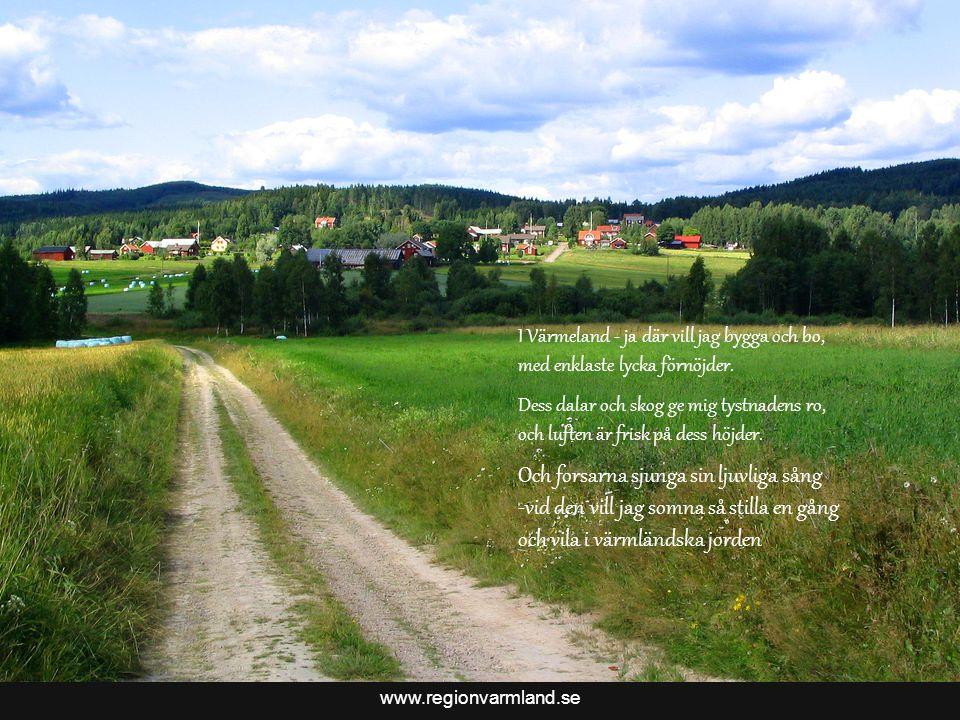 www.regionvarmland.se Och forsarna sjunga sin ljuvliga sång -vid den vill jag somna så stilla en gång och vila i värmländska jorden I Värmeland - ja där vill jag bygga och bo, med enklaste lycka förnöjder.