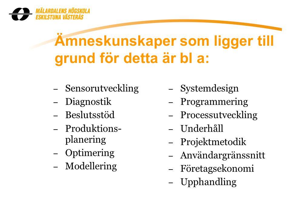 Ämneskunskaper som ligger till grund för detta är bl a: – Sensorutveckling – Diagnostik – Beslutsstöd – Produktions- planering – Optimering – Modellering – Systemdesign – Programmering – Processutveckling – Underhåll – Projektmetodik – Användargränssnitt – Företagsekonomi – Upphandling