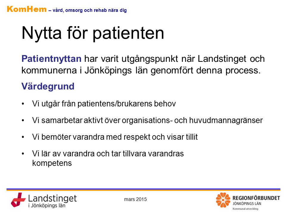 KomHem – vård, omsorg och rehab nära dig Nytta för patienten Patientnyttan har varit utgångspunkt när Landstinget och kommunerna i Jönköpings län genomfört denna process.