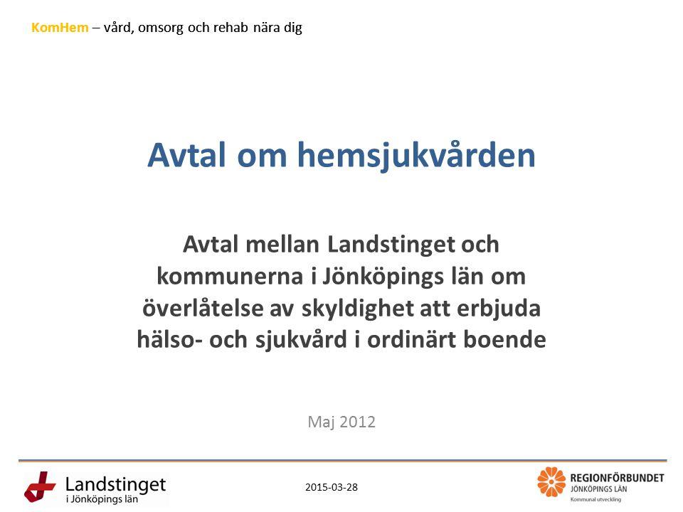 2015-03-28 7 KomHem – vård, omsorg och rehab nära dig Avtal om hemsjukvården Avtal mellan Landstinget och kommunerna i Jönköpings län om överlåtelse av skyldighet att erbjuda hälso- och sjukvård i ordinärt boende Maj 2012