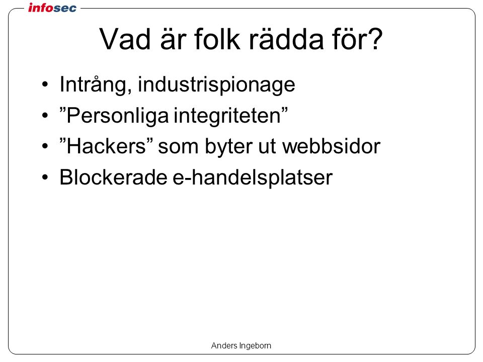 Anders Ingeborn Vanlig situation idag Anti-virus –Inkommande e-post –Filer Brandväggar –Skalskydd, attacker utifrån –Ofta ganska statiskt
