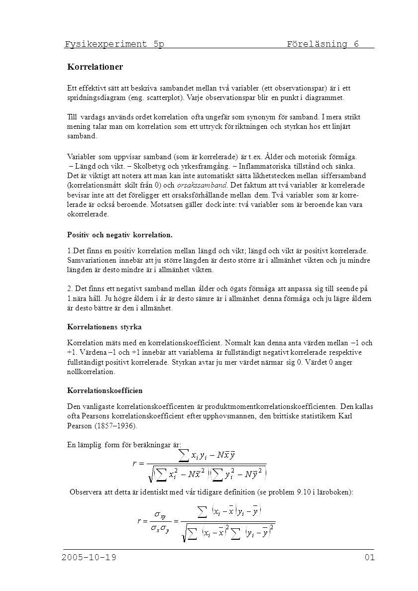 Fysikexperiment 5p Föreläsning 6 2005-10-19 01 Korrelationer Ett effektivt sätt att beskriva sambandet mellan två variabler (ett observationspar) är i ett spridningsdiagram (eng.