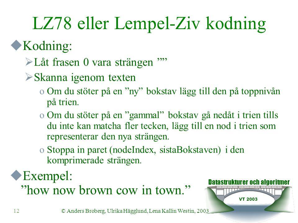Datastrukturer och algoritmer VT 2003 12© Anders Broberg, Ulrika Hägglund, Lena Kallin Westin, 2003 LZ78 eller Lempel-Ziv kodning  Kodning:  Låt frasen 0 vara strängen  Skanna igenom texten oOm du stöter på en ny bokstav lägg till den på toppnivån på trien.