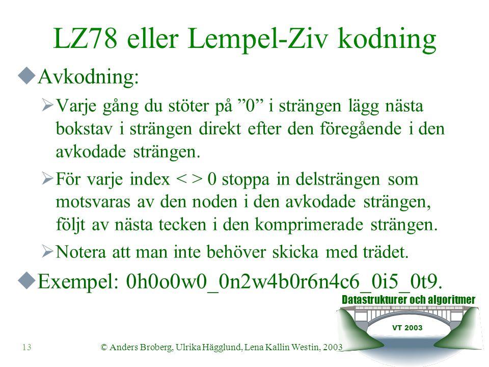 Datastrukturer och algoritmer VT 2003 13© Anders Broberg, Ulrika Hägglund, Lena Kallin Westin, 2003 LZ78 eller Lempel-Ziv kodning  Avkodning:  Varje gång du stöter på 0 i strängen lägg nästa bokstav i strängen direkt efter den föregående i den avkodade strängen.