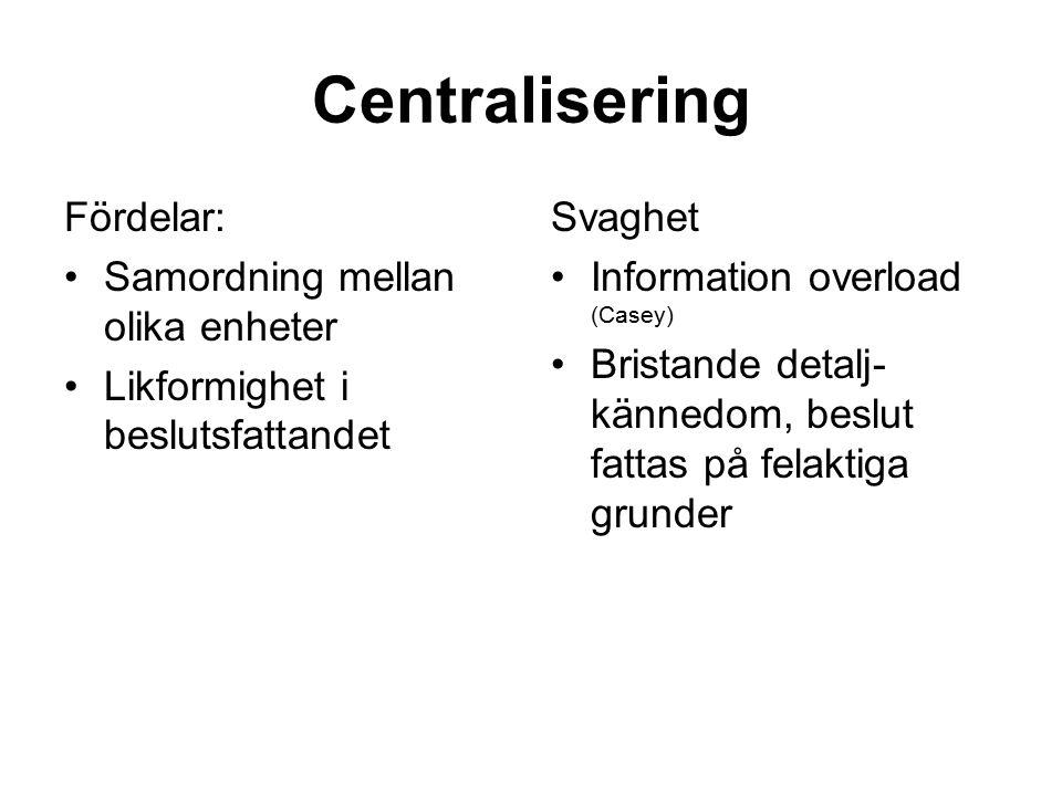 Centralisering Fördelar: Samordning mellan olika enheter Likformighet i beslutsfattandet Svaghet Information overload (Casey) Bristande detalj- känned