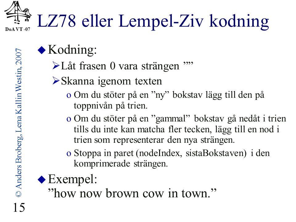 DoA VT -07 © Anders Broberg, Lena Kallin Westin, 2007 15 LZ78 eller Lempel-Ziv kodning  Kodning:  Låt frasen 0 vara strängen  Skanna igenom texten oOm du stöter på en ny bokstav lägg till den på toppnivån på trien.