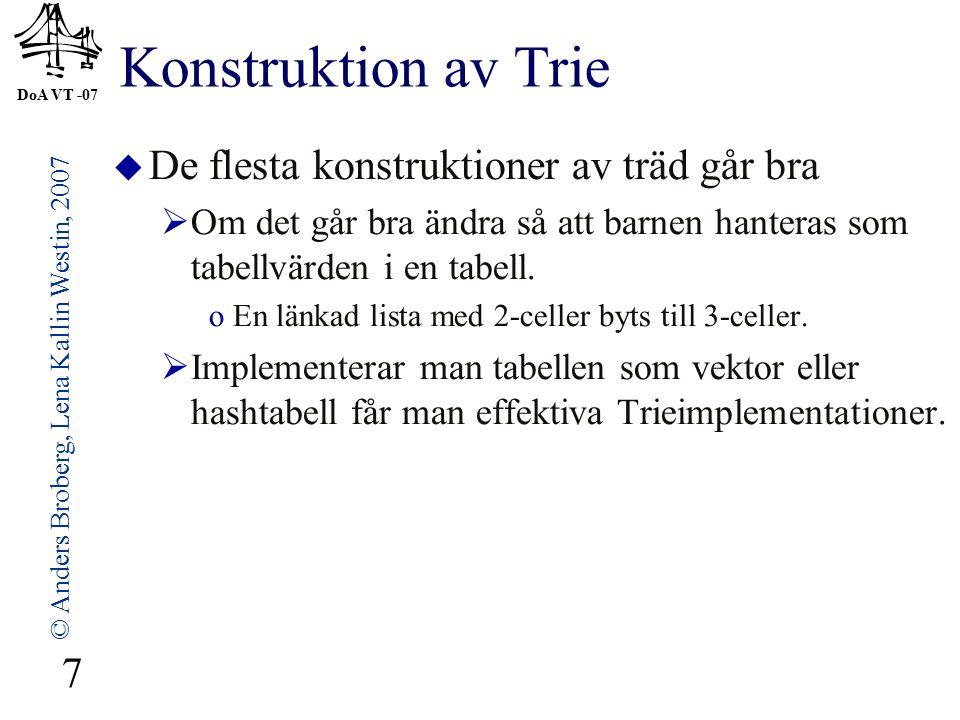 DoA VT -07 © Anders Broberg, Lena Kallin Westin, 2007 7 Konstruktion av Trie  De flesta konstruktioner av träd går bra  Om det går bra ändra så att barnen hanteras som tabellvärden i en tabell.