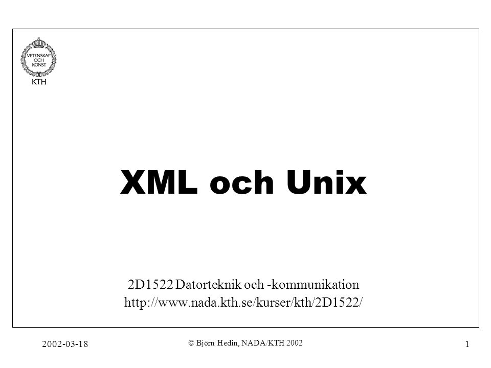 2002-03-18 © Björn Hedin, NADA/KTH 2002 12 Trädstruktur XML-strukturer bildar alltid en trädstruktur Alla XML-strukturer har ett root-document Exempel HTML XML Lecture html headbody title XML Lecture root Tecken-data