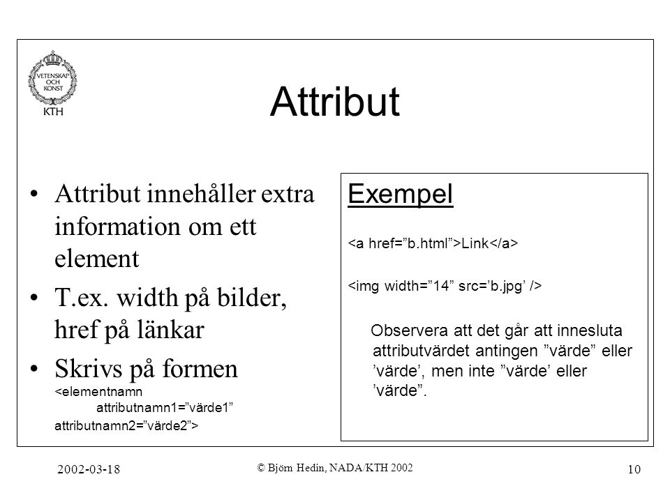 2002-03-18 © Björn Hedin, NADA/KTH 2002 10 Attribut Attribut innehåller extra information om ett element T.ex. width på bilder, href på länkar Skrivs