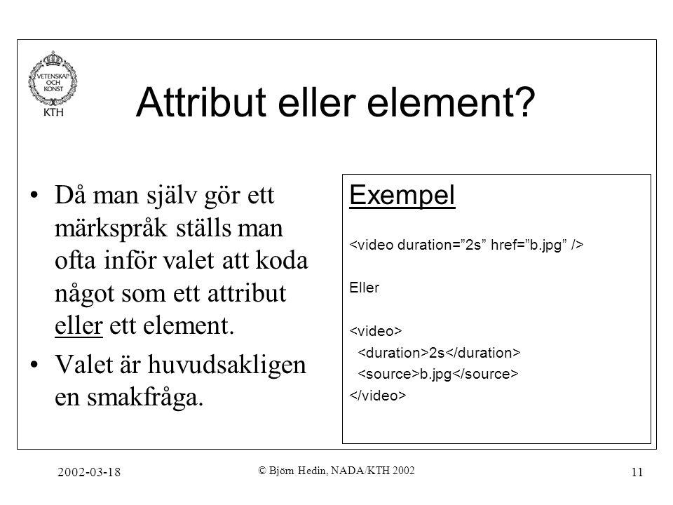 2002-03-18 © Björn Hedin, NADA/KTH 2002 11 Attribut eller element? Då man själv gör ett märkspråk ställs man ofta inför valet att koda något som ett a