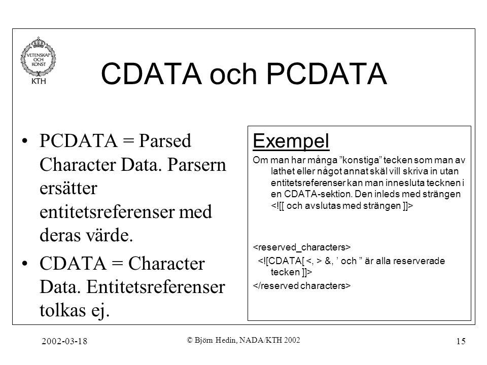 2002-03-18 © Björn Hedin, NADA/KTH 2002 15 CDATA och PCDATA PCDATA = Parsed Character Data. Parsern ersätter entitetsreferenser med deras värde. CDATA