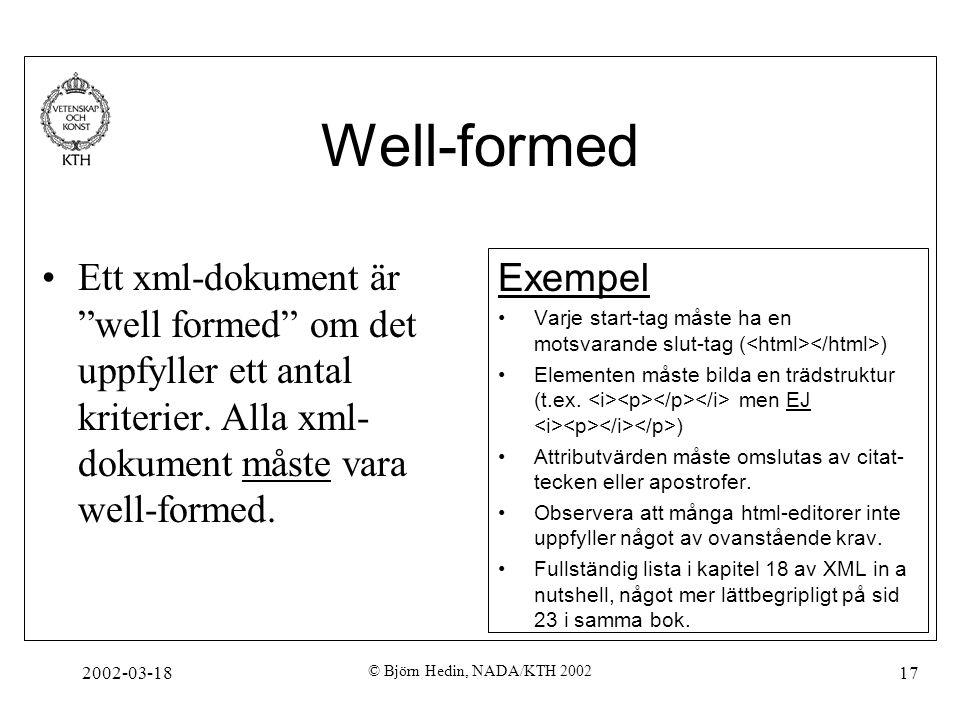 """2002-03-18 © Björn Hedin, NADA/KTH 2002 17 Well-formed Ett xml-dokument är """"well formed"""" om det uppfyller ett antal kriterier. Alla xml- dokument måst"""