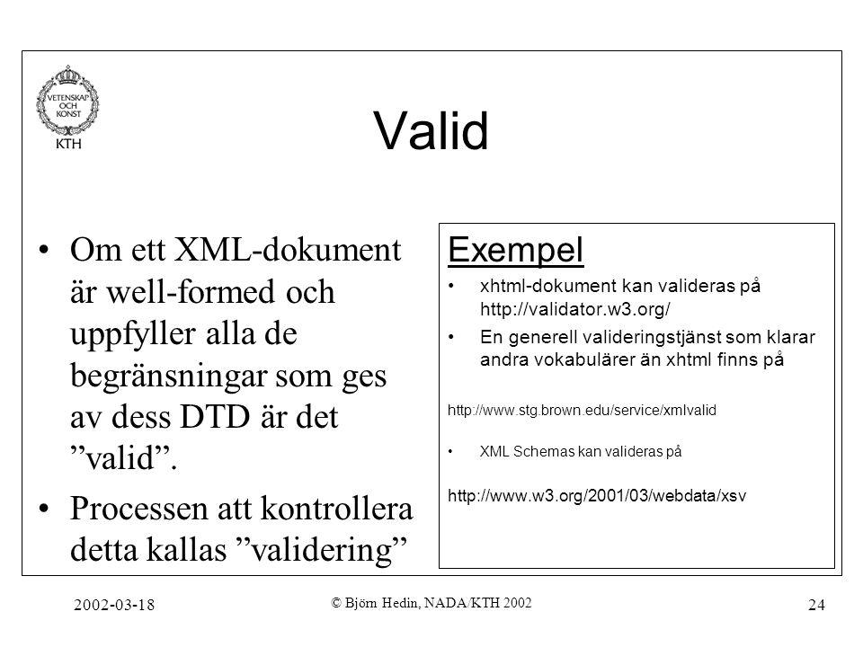 """2002-03-18 © Björn Hedin, NADA/KTH 2002 24 Valid Om ett XML-dokument är well-formed och uppfyller alla de begränsningar som ges av dess DTD är det """"va"""