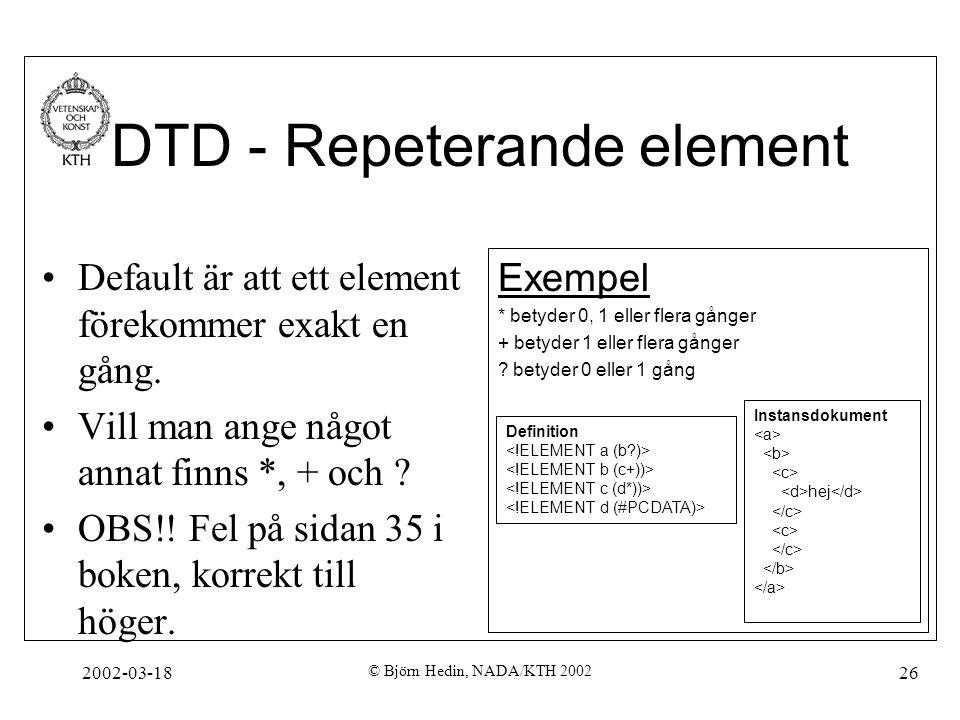 2002-03-18 © Björn Hedin, NADA/KTH 2002 26 DTD - Repeterande element Default är att ett element förekommer exakt en gång. Vill man ange något annat fi