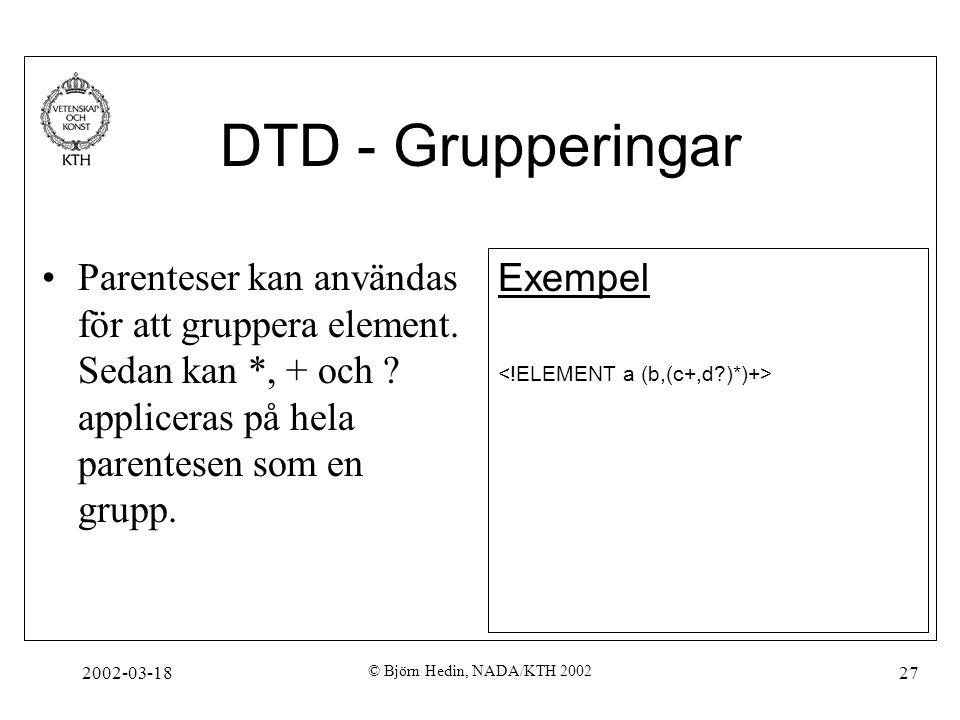 2002-03-18 © Björn Hedin, NADA/KTH 2002 27 DTD - Grupperingar Parenteser kan användas för att gruppera element. Sedan kan *, + och ? appliceras på hel