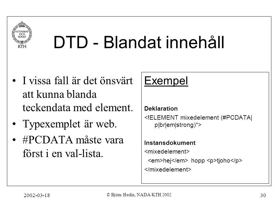 2002-03-18 © Björn Hedin, NADA/KTH 2002 30 DTD - Blandat innehåll I vissa fall är det önsvärt att kunna blanda teckendata med element. Typexemplet är