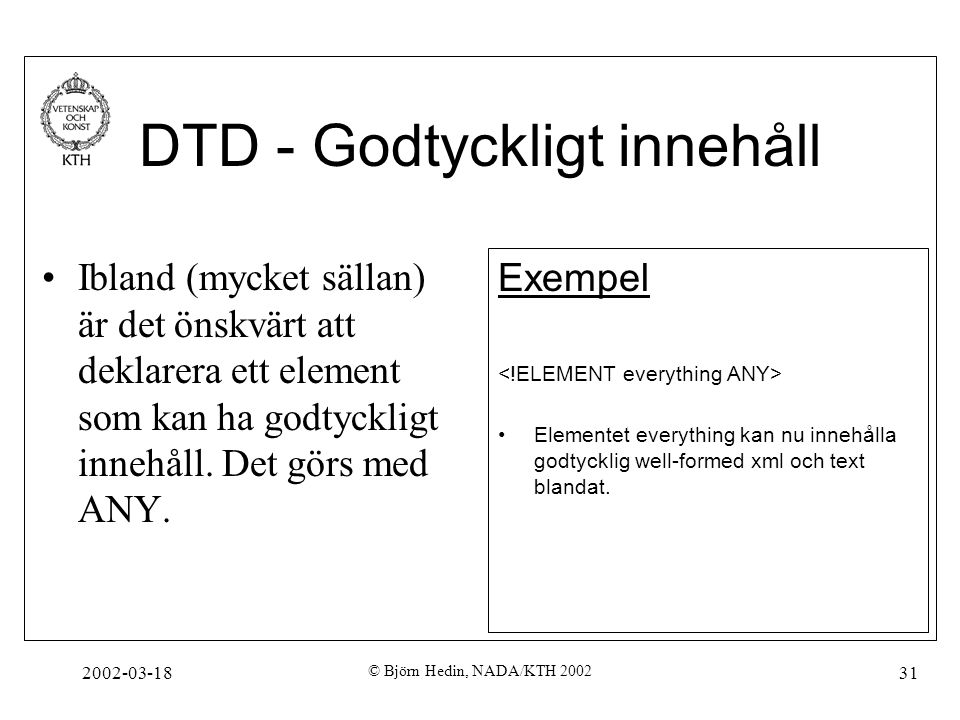 2002-03-18 © Björn Hedin, NADA/KTH 2002 31 DTD - Godtyckligt innehåll Ibland (mycket sällan) är det önskvärt att deklarera ett element som kan ha godt
