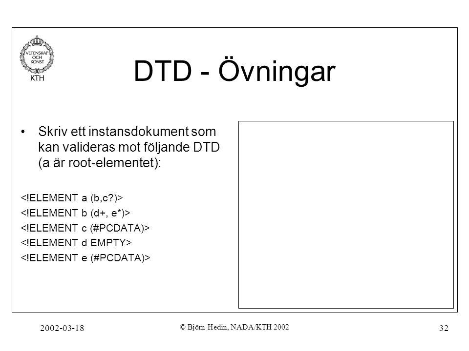 2002-03-18 © Björn Hedin, NADA/KTH 2002 32 DTD - Övningar Skriv ett instansdokument som kan valideras mot följande DTD (a är root-elementet):