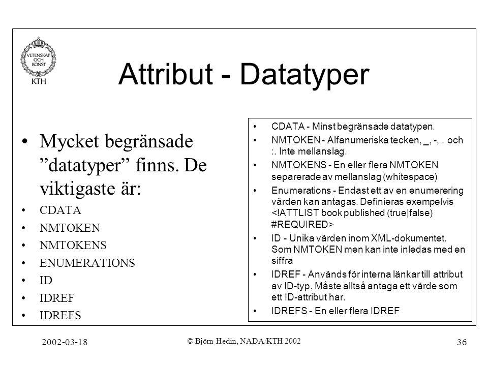 """2002-03-18 © Björn Hedin, NADA/KTH 2002 36 Attribut - Datatyper Mycket begränsade """"datatyper"""" finns. De viktigaste är: CDATA NMTOKEN NMTOKENS ENUMERAT"""