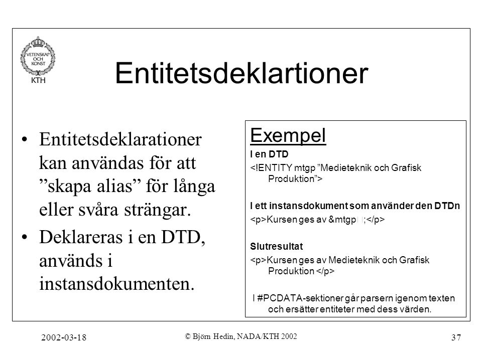"""2002-03-18 © Björn Hedin, NADA/KTH 2002 37 Entitetsdeklartioner Entitetsdeklarationer kan användas för att """"skapa alias"""" för långa eller svåra stränga"""