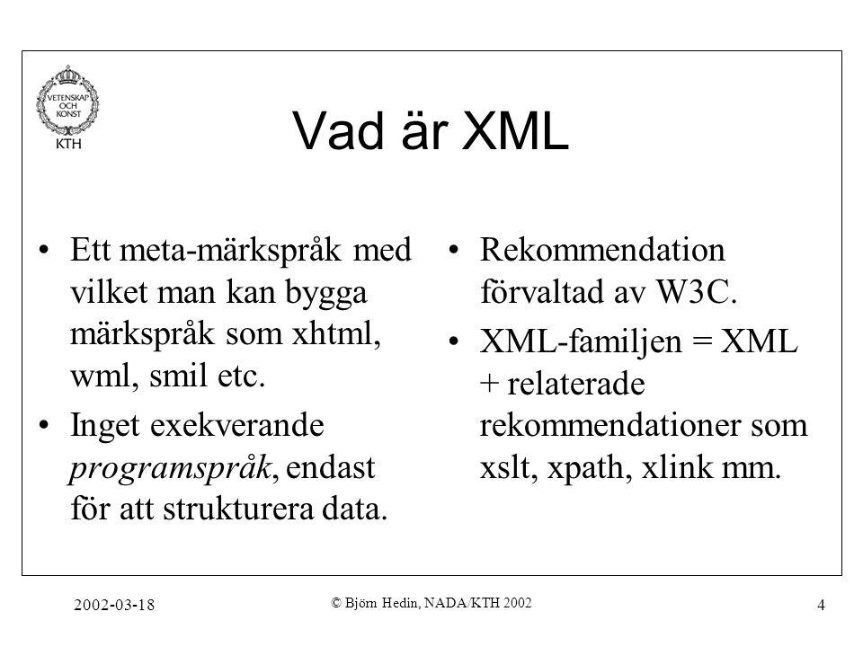 2002-03-18 © Björn Hedin, NADA/KTH 2002 4 Vad är XML Ett meta-märkspråk med vilket man kan bygga märkspråk som xhtml, wml, smil etc. Inget exekverande