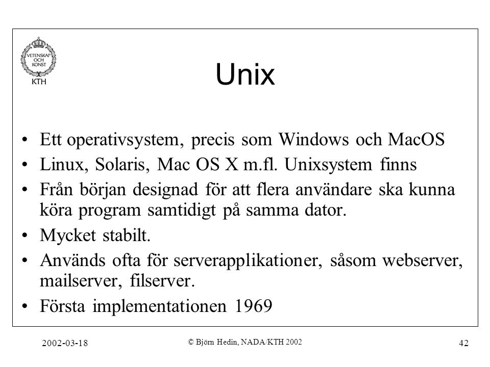 2002-03-18 © Björn Hedin, NADA/KTH 2002 42 Unix Ett operativsystem, precis som Windows och MacOS Linux, Solaris, Mac OS X m.fl. Unixsystem finns Från