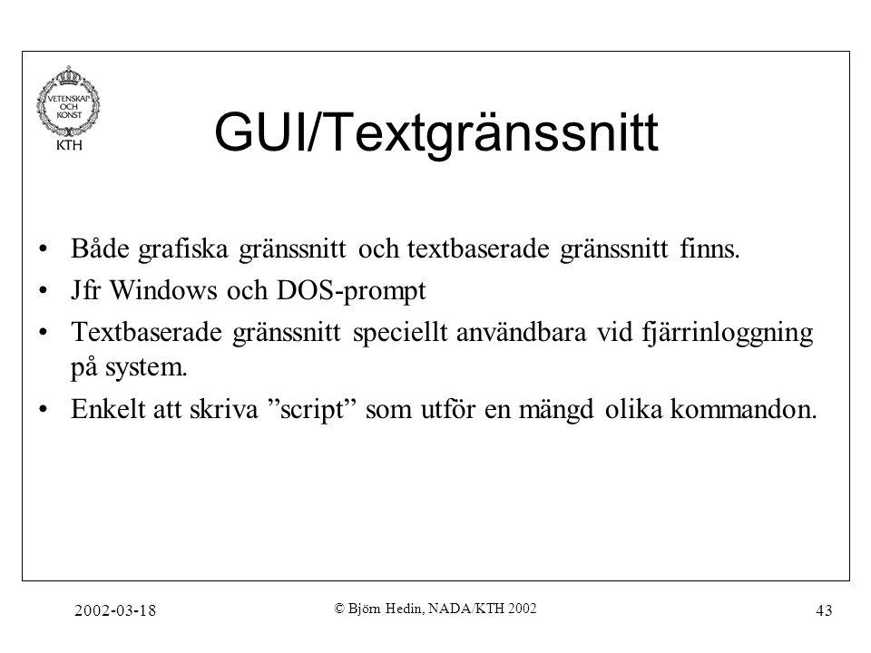 2002-03-18 © Björn Hedin, NADA/KTH 2002 43 GUI/Textgränssnitt Både grafiska gränssnitt och textbaserade gränssnitt finns. Jfr Windows och DOS-prompt T