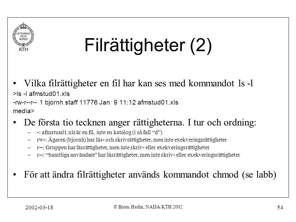 2002-03-18 © Björn Hedin, NADA/KTH 2002 54 Filrättigheter (2) Vilka filrättigheter en fil har kan ses med kommandot ls -l >ls -l afmstud01.xls -rw-r--