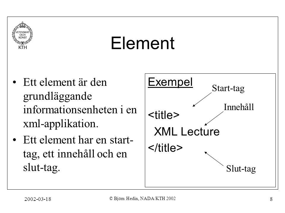 2002-03-18 © Björn Hedin, NADA/KTH 2002 8 Element Ett element är den grundläggande informationsenheten i en xml-applikation. Ett element har en start-