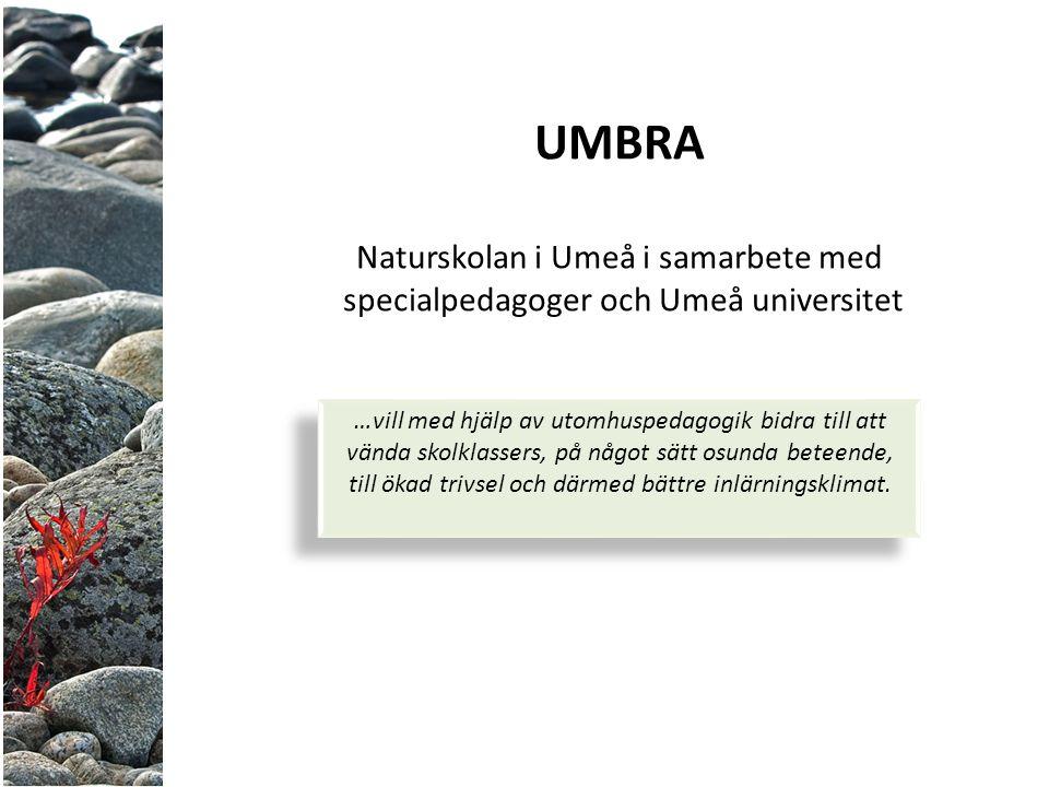 UMBRA Naturskolan i Umeå i samarbete med specialpedagoger och Umeå universitet …vill med hjälp av utomhuspedagogik bidra till att vända skolklassers, på något sätt osunda beteende, till ökad trivsel och därmed bättre inlärningsklimat.