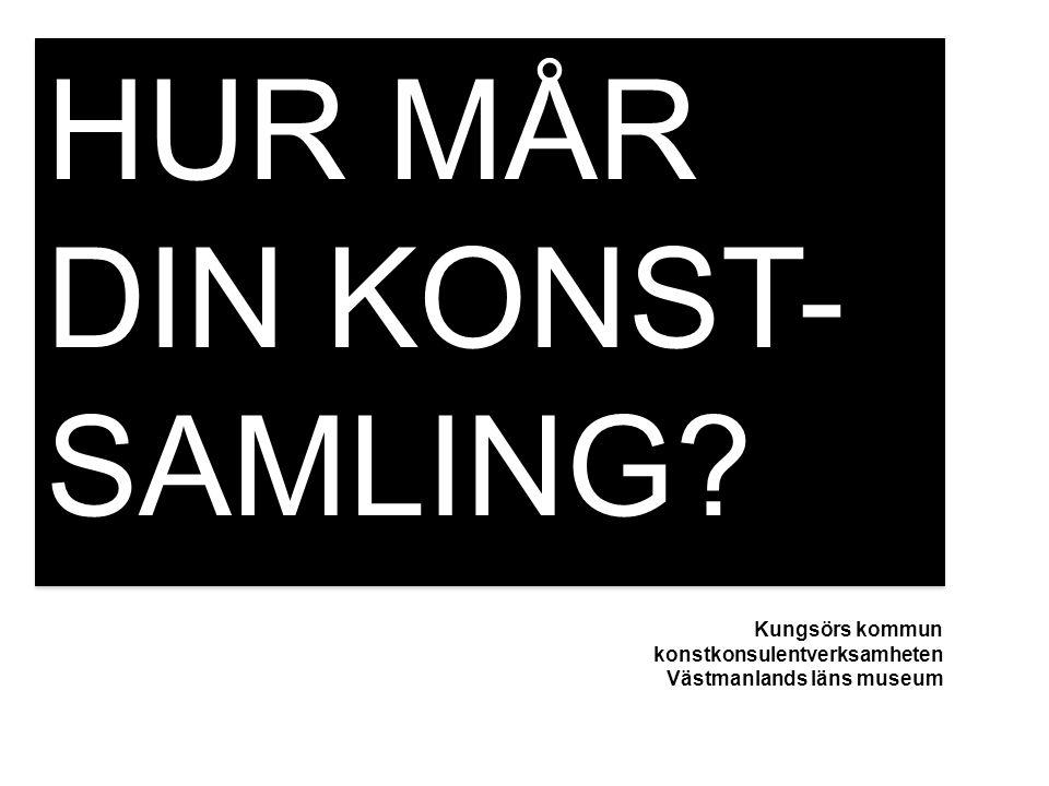 HUR MÅR DIN KONST- SAMLING? Kungsörs kommun konstkonsulentverksamheten Västmanlands läns museum