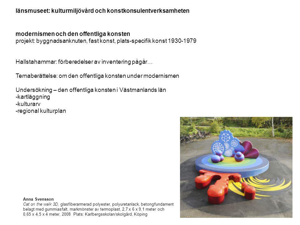 länsmuseet: kulturmiljövård och konstkonsulentverksamheten modernismen och den offentliga konsten projekt: byggnadsanknuten, fast konst, plats-specifik konst 1930-1979 Hallstahammar: förberedelser av inventering pågår… Temaberättelse: om den offentliga konsten under modernismen Undersökning – den offentliga konsten i Västmanlands län -kartläggning -kulturarv -regional kulturplan Anna Svensson Cat on the walk 3D, glasfiberarmerad polyester, polyuretanlack, betongfundament belagt med gummiasfalt, markmönster av termoplast, 2,7 x 6 x 9,1 meter och 0,65 x 4,5 x 4 meter, 2008 Plats: Karlbergsskolan/skolgård, Köping
