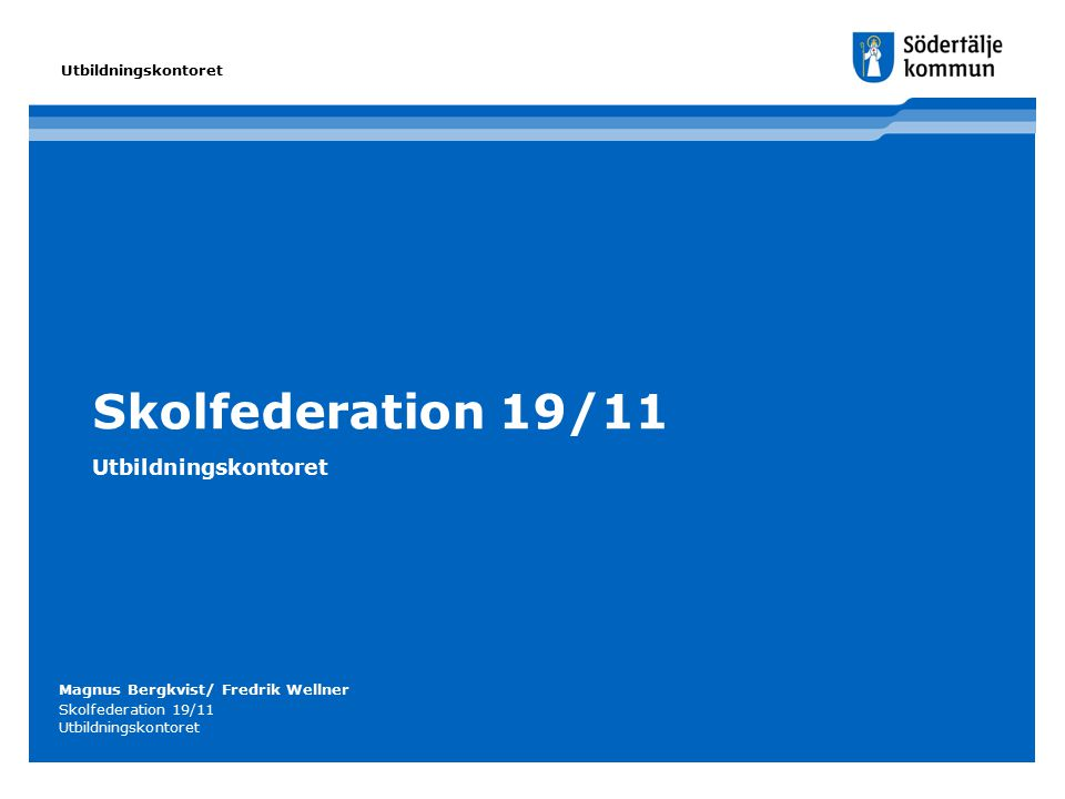 Skolfederation 19/11 Utbildningskontoret Magnus Bergkvist/ Fredrik Wellner Skolfederation 19/11 Utbildningskontoret