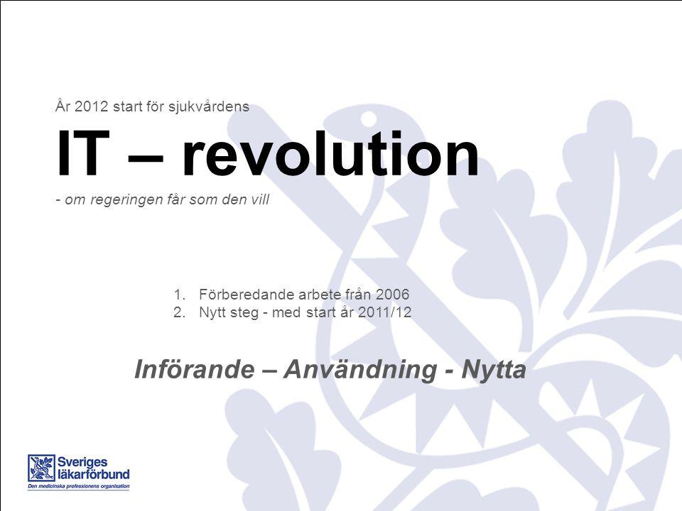 År 2012 start för sjukvårdens IT – revolution - om regeringen får som den vill 1.Förberedande arbete från 2006 2.Nytt steg - med start år 2011/12 Införande – Användning - Nytta
