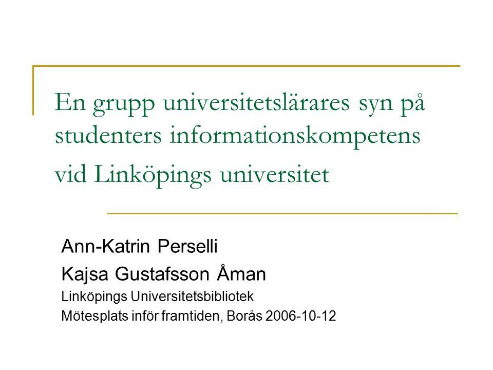 En grupp universitetslärares syn på studenters informationskompetens vid Linköpings universitet Ann-Katrin Perselli Kajsa Gustafsson Åman Linköpings U