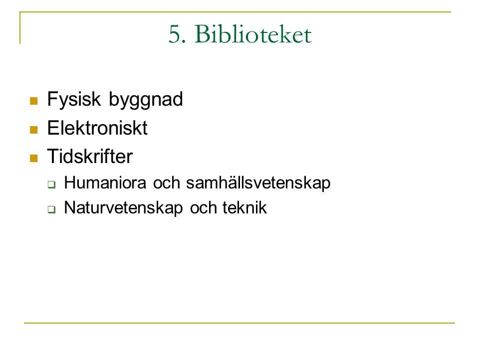 5. Biblioteket Fysisk byggnad Elektroniskt Tidskrifter  Humaniora och samhällsvetenskap  Naturvetenskap och teknik