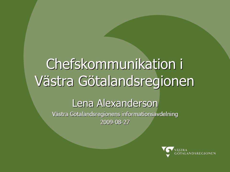 Chefskommunikation i Västra Götalandsregionen Lena Alexanderson Västra Götalandsregionens informationsavdelning 2009-08-27