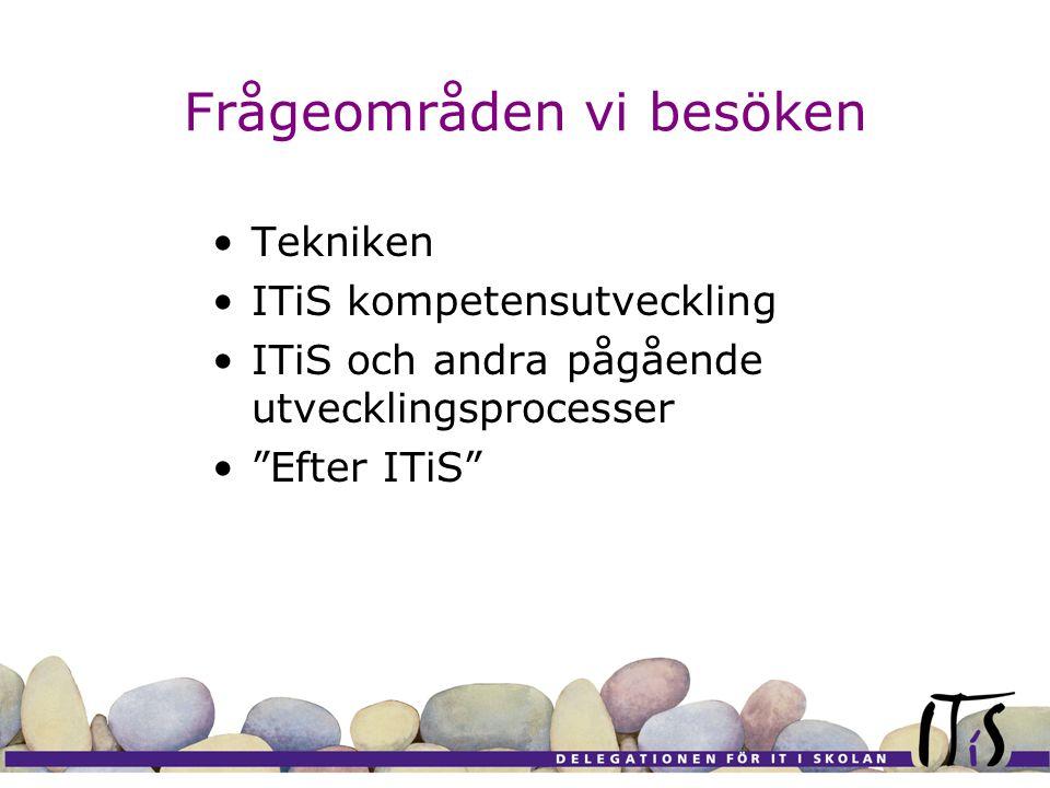 Frågeområden vi besöken Tekniken ITiS kompetensutveckling ITiS och andra pågående utvecklingsprocesser Efter ITiS