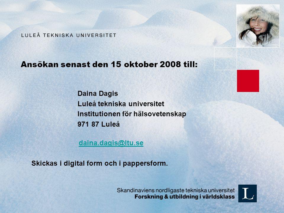 Ansökan senast den 15 oktober 2008 till: Daina Dagis Luleå tekniska universitet Institutionen för hälsovetenskap 971 87 Luleå daina.dagis@ltu.se Skickas i digital form och i pappersform.