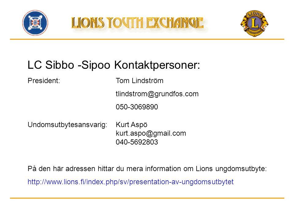 LC Sibbo -Sipoo Kontaktpersoner: President:Tom Lindström tlindstrom@grundfos.com 050-3069890 Undomsutbytesansvarig:Kurt Aspö kurt.aspo@gmail.com 040-5692803 På den här adressen hittar du mera information om Lions ungdomsutbyte: http://www.lions.fi/index.php/sv/presentation-av-ungdomsutbytet