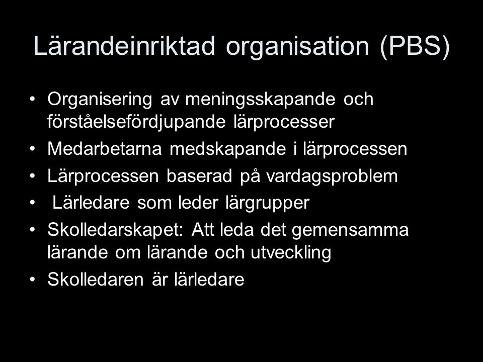 Lärandeinriktad organisation (PBS) Organisering av meningsskapande och förståelsefördjupande lärprocesser Medarbetarna medskapande i lärprocessen Lärp