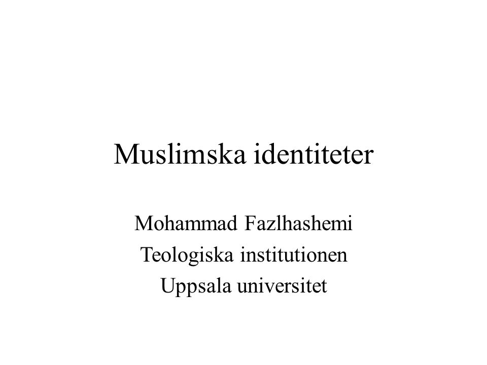Muslimska identiteter Mohammad Fazlhashemi Teologiska institutionen Uppsala universitet