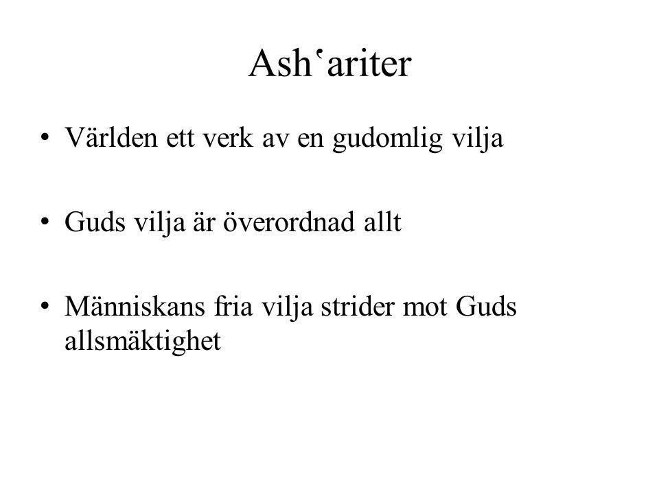 Ash'ariter Världen ett verk av en gudomlig vilja Guds vilja är överordnad allt Människans fria vilja strider mot Guds allsmäktighet
