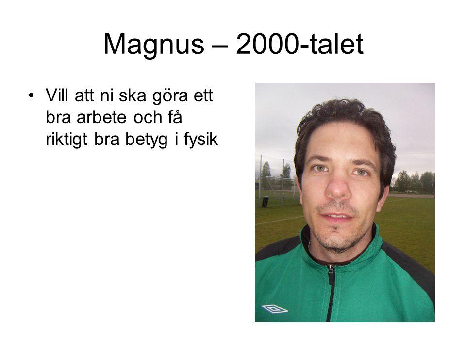 Magnus – 2000-talet Vill att ni ska göra ett bra arbete och få riktigt bra betyg i fysik