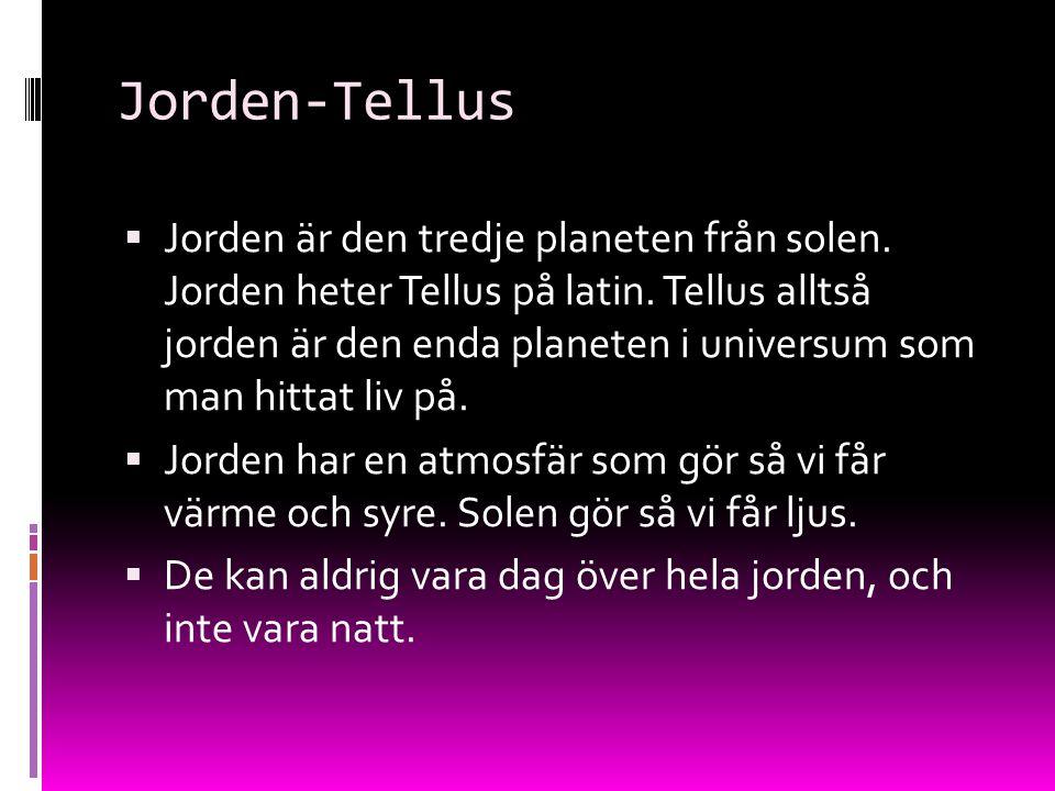 Jorden-Tellus  Jorden är den tredje planeten från solen. Jorden heter Tellus på latin. Tellus alltså jorden är den enda planeten i universum som man