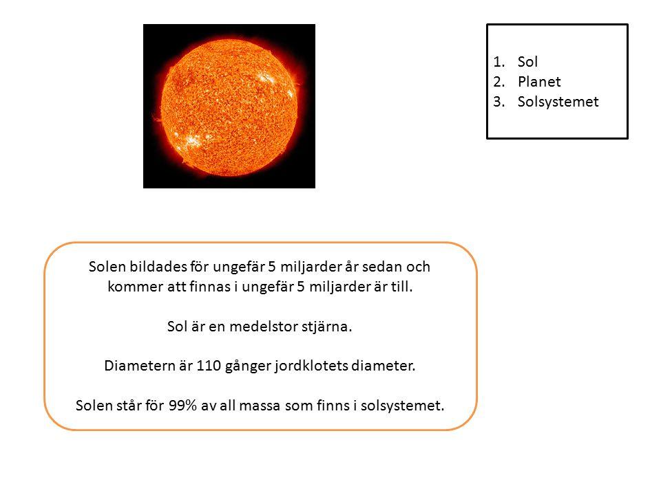 1.Sol 2.Planet 3.Solsystemet Solen bildades för ungefär 5 miljarder år sedan och kommer att finnas i ungefär 5 miljarder är till.